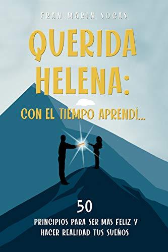 Querida Helena: Con el tiempo aprendí...: 50 principios para ser más feliz y hacer realidad tus sueños