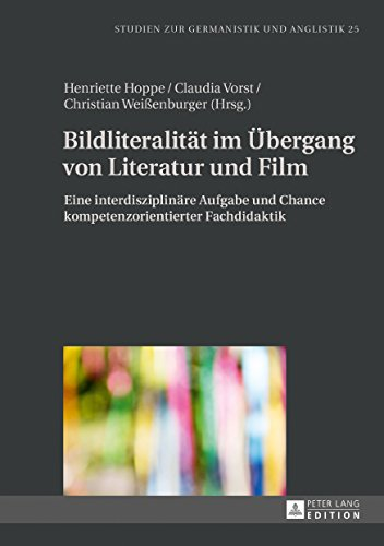 Bildliteralität im Übergang von Literatur und Film: Eine interdisziplinäre Aufgabe und Chance kompetenzorientierter Fachdidaktik (Studien zur Germanistik und Anglistik 25)