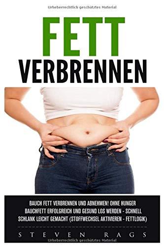 Fett verbrennen: Bauchfett verbrennen und abnehmen! Ohne hungern Bauchfett erfolgreich und gesund los werden – schnell schlank leicht gemacht. (Stoffwechsel aktiveren – Fettlogik)