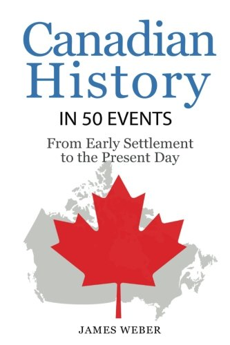 History: Canadian History in 50 Events: From Early Settlement to the Present Day (Canadian History For Dummies, Canada History, History Books) (History in 50 Events Series) (Volume 12)