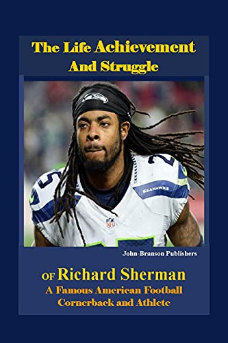 The Life Achievement and Struggle Of Richard Sherman: A Famous American Football Cornerback and Athlete (English Edition)