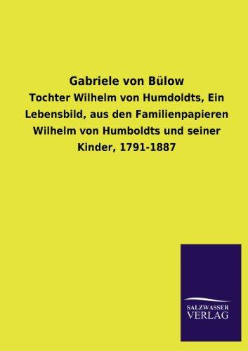 Gabriele von Bülow: Tochter Wilhelm von Humdoldts, Ein Lebensbild, aus den Familienpapieren Wilhelm von Humboldts und seiner Kinder, 1791-1887