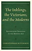 The Inklings, the Victorians, and the Moderns: Reconciling Tradition in the Modern Age