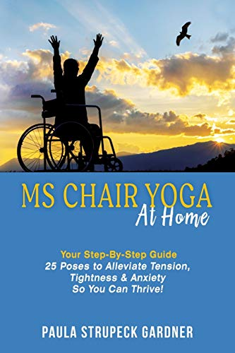 Book: MS Chair Yoga at Home Your Step-By-Step Guide - 25 Poses to Alleviate Tension, Tightness & Anxiety So You Can Thrive by Paula Strupeck Gardner