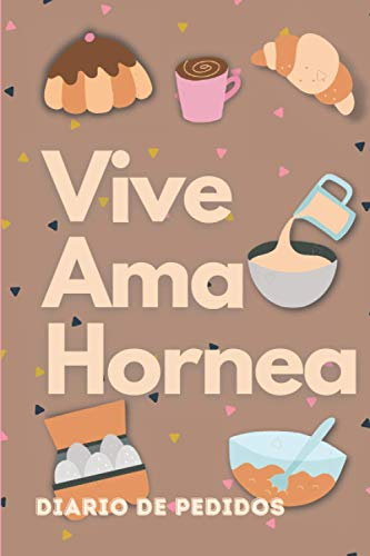 Vive Ama Hornea - Diario de Pedidos: Planificador para Pedidos de Pasteleria / Control de Pedidos para 6 meses/ Libreta para Apuntar Pedidos, Ingresos, Gastos y mas! 6 x 9 in / 150 pag