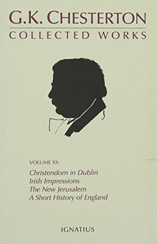 Download The Collected Works of G. K. Chesterton: Christendon in Dublin, Irish Impressions, the New Jerusalem, a Short History of England, the Patriotic Idea, Explaining the English, London, What Are 0898708540