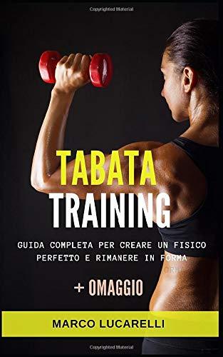 TABATA TRAINING: Guida completa per creare un fisico perfetto e rimanere in forma. BONUS WORKOUT BRUCIA GRASSI