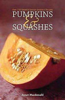 Pumpkins & Squashes: Over 100 Sweet & Savory Seasonal Recipes by [Janet Macdonald]