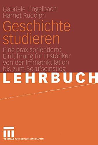Geschichte studieren: Eine praxisorientierte Einführung für Historiker von der Immatrikulation bis zum Berufseinstieg