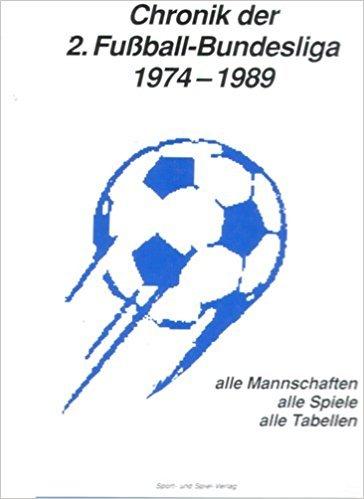 Chronik der 2. Fußball - Bundesliga 1974 - 1989. Alle Mannschaften, alle Spiele, alle Tabellen