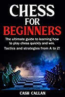 Chess For Beginners: The ultimate guide to learning how to play chess quickly and win. Tactics and strategies from A to Z!