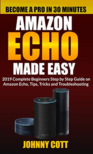 Amazon Echo Made Easy: 2019 Complete Beginners Step by Step Guide On Amazon Echo, Tips, Tricks and Troubleshooting (Amazon Echo User Guide Book 1)