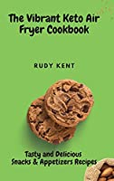 The Vibrant Keto Air Fryer Cookbook: Tasty and Delicious Snacks & Appetizers Recipes