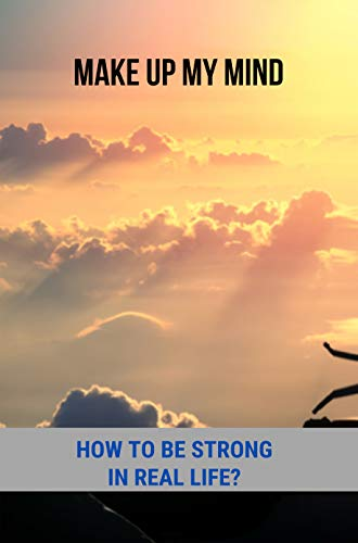 Make Up My Mind: How To Be Strong In Real Life?: Woke Up This Morning With My Mind Set On Freedom (English Edition)