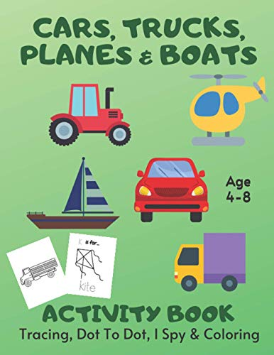 Cars, Trucks, Planes & Boats Tracing, Coloring, Dot To Dot & I Spy Activity Book Age 4-8: Vehicle Children's Puzzle Book For 4, 5, 6, 7 or 8 Year Old ... The Dots, Word Tracing & I Spy A-Z Alphabet