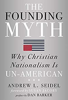 The Founding Myth: Why Christian Nationalism Is Un-American by [Andrew L Seidel, Susan Jacoby, Dan Barker]