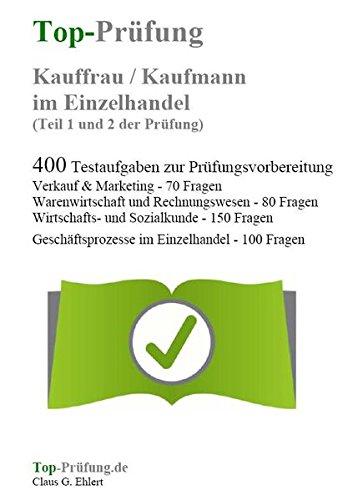 Top-Prüfung Kauffrau / Kaufmann im Einzelhandel - 400 Übungsaufgaben für die Abschlussprüfung: Aufgaben inkl. Lösungen für eine effektive ... 400 Testaufgaben zur Prüfungsvorbereitung