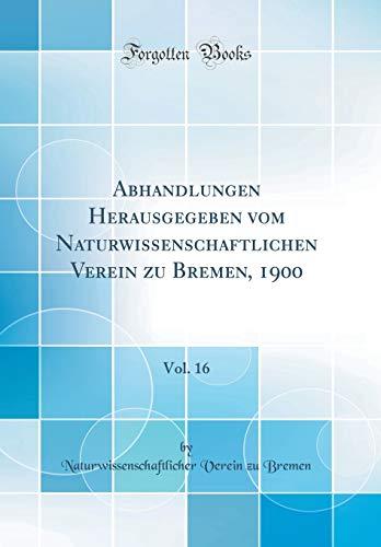 Abhandlungen Herausgegeben Vom Naturwissenschaftlichen Verein Zu Bremen, 1900, Vol. 16 (Classic Reprint)