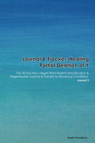 Journal & Tracker: Healing Partial Deletion of Y: The 30 Day Raw Vegan Plant-Based Detoxification & Regeneration Journal & Tracker for Reversing Conditions. Journal 2