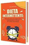 DIETA INTERMITTENTE: Manuale pratico per Perdere Peso, restare Giovane e in Forma con la Dieta Intermittente
