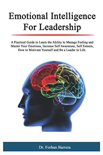 Emotional Intelligence For Leadership: A Practical Guide to Learn the Ability to Manage Feeling and Master Your Emotions, Increase Self Awareness, Self Esteem, How to Motivate Yourself and Be a Leader