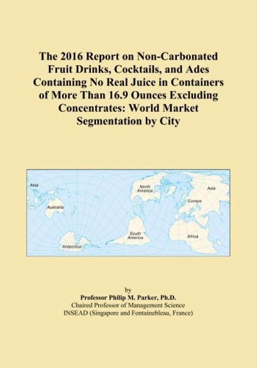 ブルームサーキットに行くによるとThe 2016 Report on Non-Carbonated Fruit Drinks, Cocktails, and Ades Containing No Real Juice in Containers of More Than 16.9 Ounces Excluding Concentrates: World Market Segmentation by City