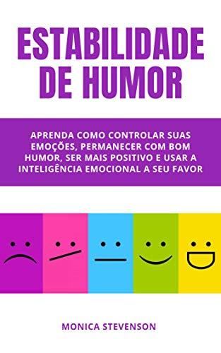 Estabilidade De Humor: Aprenda Como Controlar Suas Emoções, Permanecer Com Bom Humor, Ser Mais Positivo E Usar A Inteligência Emocional A Seu Favor