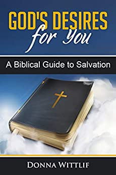 God's Desires for You: A Biblical Guide to Salvation by [Donna Wittlif]