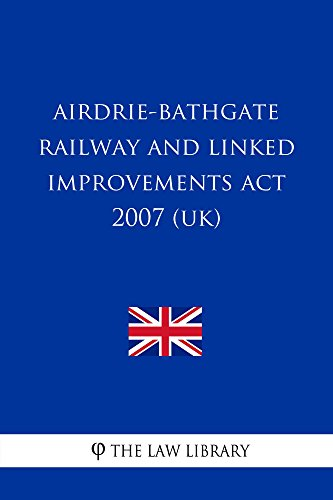 Airdrie-Bathgate Railway and Linked Improvements Act 2007 (UK) (English Edition)