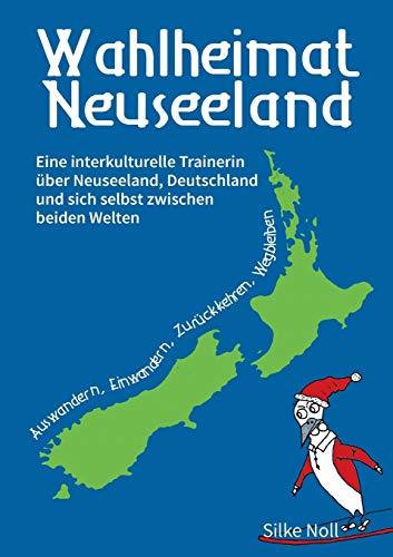 Wahlheimat Neuseeland - Auswandern, Einwandern, Zurückkehren, Wegbleiben: Eine interkulturelle Trainerin über Neuseeland, Deutschland und sich selbst zwischen beiden Welten