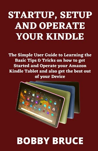 STARTUP, SETUP AND OPERATE YOUR KINDLE: The Simple User Guide to Learning the Basic Tips & Tricks on how to get Started and Operate your Amazon Kindle Tablet and also get the best out of your Device