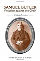 Samuel Butler, Victorian Against the Grain: A Critical Overview