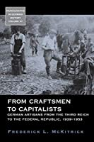 From Craftsmen to Capitalists: German Artisans from the Third Reich to the Federal Republic, 1939-1953 (Monographs in German History, 37)