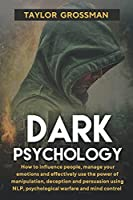 Dark Psychology: How to influence people, manage your emotions and effectively use the power of manipulation, deception and persuasion using NLP, psychological warfare and mind control
