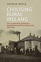 Civilising Rural Ireland: The Co-operative Movement, Development and the Nation-state, 1889-1939