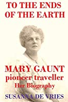 To the Ends of the Earth: Mary Gaunt, Pioneer Traveller