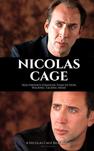 NICOLAS CAGE: Hollywood's Stranger Than Fiction, Walking, Talking Meme: A Nicolas Cage Biography