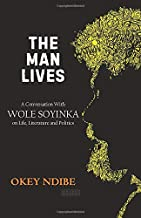 The Man Lives: A Conversation with Wole Soyinka on Life, Literature and Politics