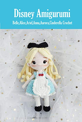 Disney Amigurumi: Belle,Alice,Ariel,Anna,Aurora,Cinderella Crochet: Disney Classic Crochet Book (English Edition)