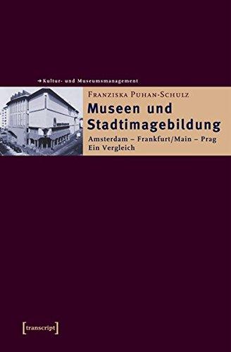 Museen und Stadtimagebildung: Amsterdam - Frankfurt/Main - Prag. Ein Vergleich (Schriften zum Kultur- und Museumsmanagement)