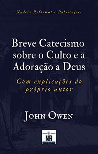 Breve Catecismo sobre o Culto e a Adoração a Deus: com explicações do próprio autor