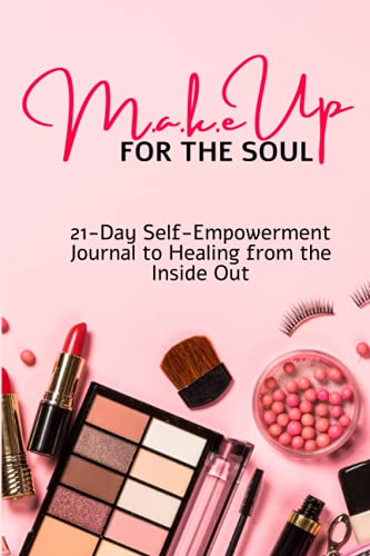 M.a.k.e Up For The Soul: 21 Day Self-Empowerment Journal To Healing From The Inside Out