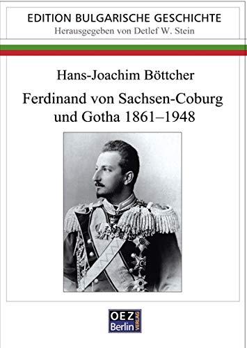 Ferdinand von Sachsen-Coburg und Gotha 1861-1948: Ein Kosmopolit auf bulgarischen Thron (Edition: Bulgarische Geschichte)