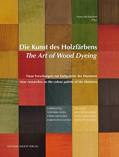 Die Kunst des Holzfärbens / The Art of Wood Dyeing: Neue Forschungen zur Farbpalette der Ebenisten / New researches on the colour palette of the ébénistes