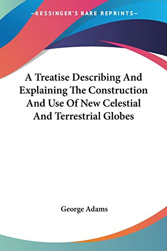 A Treatise Describing And Explaining The Construction And Use Of New Celestial And Terrestrial Globes