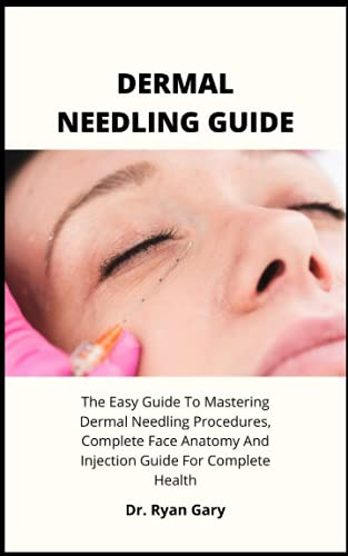 DERMAL NEEDLING GUIDE: The Easy Guide To Mastering Dermal Needling Procedures, Complete Face Anatomy And Injection Guide For Complete Healt