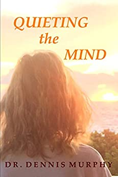 Quieting the Mind: A Self Help Book Showing the Path to Truth and Inner Peace Through Mindfulness and Meditation by [Dr. Dennis Murphy]