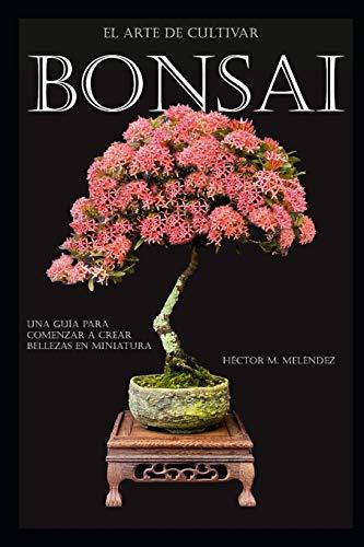 El Arte de Cultivar Bonsai: Una Guía para Comenzar a Crear Bellezas en Miniatura: 2 (Libros de Bonsai)