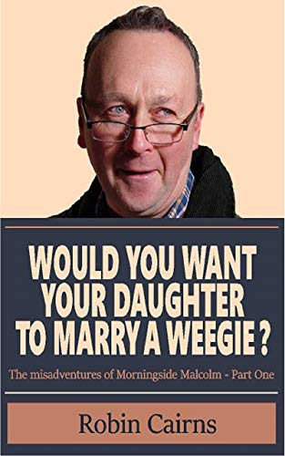 Would You Want Your Daughter To Marry A Weegie?: The Misadventures Of Morningside Malcolm - Book One (English Edition)