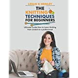 The Knitting techniques for Beginners: Ultimate Guide how to learn Knitting from scratch to a professional